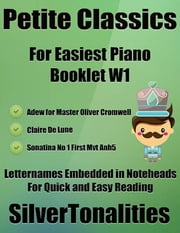 Petite Classics Booklet W1 - For Beginner and Novice Pianists Adew for Master Oliver Cromwell Clair De Lune Sonatina Number 1 First Mvt Anh5 Letter Names Embedded In Noteheads for Quick and Easy Reading ebook by Silver Tonalities