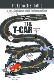 THE T-CAR - At Last a Simple Vehicle to Fulfill Your Dreams and Goals! ebook by Dr. Kenneth E. Duffie