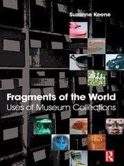 Fragments of the World: Uses of Museum Collections ebook by Suzanne Keene