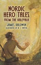 Nordic Hero Tales from the Kalevala ebook by James Baldwin, N. C. Wyeth