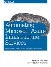 Automating Microsoft Azure Infrastructure Services - From the Data Center to the Cloud with PowerShell ebook by Michael  Washam