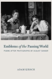 Emblems of the Passing World - Poems after Photographs by August Sander ebook by Adam Kirsch