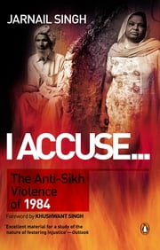 I Accuse… - The AntiSikh Violence of 1984 ebook by Jarnail Singh