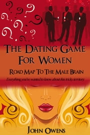 THE DATING GAME FOR WOMEN: ROAD MAP TO THE MALE BRAIN ebook by John Owens