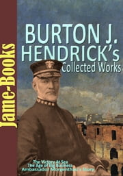 Burton J. Hendrick's Collected Works: The Victory At Sea, The Story of Life Insurance, and More! (5 Works) - (Pulitzer Prize work) ebook by Burton J. Hendrick