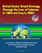 United States' Grand Strategy Through the Lens of Lebanon in 1983 and Iraq in 2003: von Clausewitz, Walter Russell Mead, Eliot Cohen, Case Studies, Sabra and Shatila, Neocons, Rumsfeld, Powell ebook by Progressive Management
