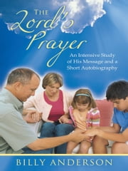 The Lord's Prayer - An Intensive Study of His Message and a Short Autobiography ebook by Billy Anderson