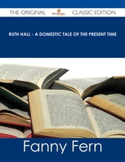 Ruth Hall - A Domestic Tale of the Present Time - The Original Classic Edition ebook by Fanny Fern