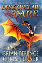 Dragonclaw Dare - Dragon Sea Chronicles ebook by Brian Ference, Chris Turner