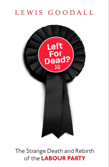 Left for Dead?: The Strange Death and Rebirth of the Labour Party ebook by Lewis Goodall