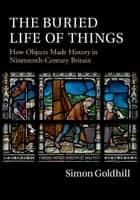 The Buried Life of Things - How Objects Made History in Nineteenth-Century Britain ebook by Simon Goldhill