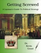 Getting Screwed: A Layman's Guide to Political Strategy ebook by Kevin Grant