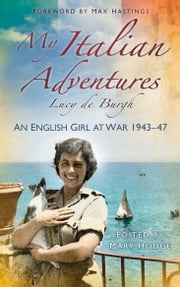 My Italian Adventures - An English Girl at War, 1943-47 ebook by Lucy de Burgh,Sir Max Hastings,Mary Hodge