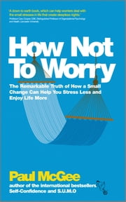 How Not To Worry - The Remarkable Truth of How a Small Change Can Help You Stress Less and Enjoy Life More ebook by Paul McGee
