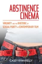 Abstinence Cinema - Virginity and the Rhetoric of Sexual Purity in Contemporary Film ebook by Casey Ryan Kelly
