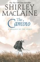 The Camino - A Journey of the Spirit ebook by Shirley MacLaine