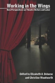 Working in the Wings - New Perspectives on Theatre History and Labor ebook by Elizabeth A. Osborne,Christine Woodworth,Chrystyna Dail,Sara Freeman,Rosemarie K. Bank,Jonathan L Chambers,Dorothy Chansky,Tracey Elaine Chessum,Jerry Dickey,Elizabeth Reitz Mullenix,Melissa Rynn Porterfield,Tom Robson,AnnMarie T. Saunders,Max Shulman