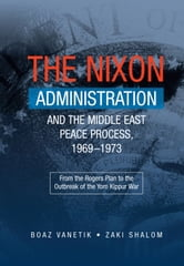 Nixon Administration and the Middle East Peace Process, 1969–1973 - From the Rogers Plan to the Outbreak of the Yom Kippur War ebook by Boaz Vanetik,Zaki Shalom