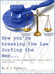 How You're breaking the Law Surfing The Web ebook by K J Foxhall