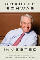 Invested - Changing Forever the Way Americans Invest ebook by Charles Schwab