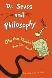 Dr. Seuss and Philosophy - Oh, the Thinks You Can Think! ebook by Jacob M. Held, Benjamin Rider, Jacob M. Held,...