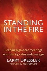Standing in the Fire - Leading High-Heat Meetings with Clarity, Calm, and Courage ebook by Larry Dressler,Roger Schwarz