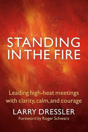 Standing in the Fire - Leading High-Heat Meetings with Clarity, Calm, and Courage ebook by Larry Dressler