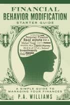 Financial Behavior Modification Starter Guide - A Simple Guide to Managing Your Finances ebook by P.A. Williams