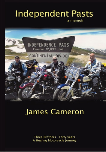 Independent Pasts - Three Brothers, Forty Years a Healing Motorcycle Journey ebook by James Cameron
