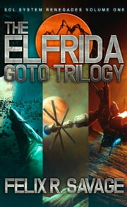 The Elfrida Goto Trilogy (Sol System Renegades Books 1-3) - Three Full-Length Thrilling Science Fiction Novels ebook by Felix R. Savage