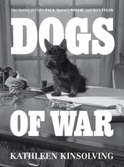 Dogs of War - The Stories of FDR's Fala, Patton's Willie, and Ike's Telek. ebook by Kathleen Kinsolving