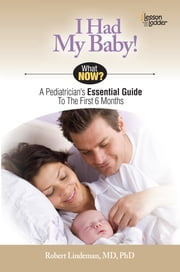 I Had My Baby! - A Pediatricians Essential Guide to the First 6 Months ebook by Robert Lindeman, MD PhD