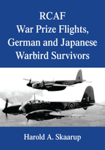 Rcaf War Prize Flights, German and Japanese Warbird Survivors ebook by Harold A. Skaarup