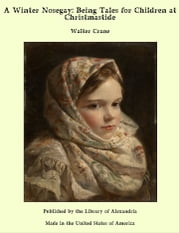 A Winter Nosegay: Being Tales for Children at Christmastide ebook by Walter Crane