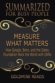 Measure What Matters - Summarized for Busy People - How Google, Bono, and the Gates Foundation Rock the World with OKRs: Based on the Book by John Doerr ebook by Goldmine Reads