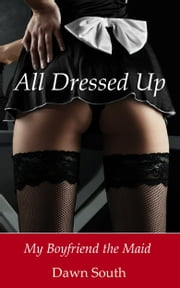 All Dressed Up: My Boyfriend the Maid ebook by Dawn South