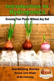 Introduction to Hydroponics: Growing Your Plants Without Any Soil ebook by Dueep Jyot Singh