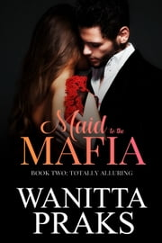 Maid to the Mafia: Totally Alluring ebook by Wanitta Praks