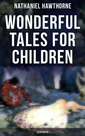 "Wonderful Tales for Children (Illustrated) - Captivating Stories of Epic Heroes and Heroines from the Renowned American Author of ""The Scarlet Letter"" and ""The House of Seven Gables"" ebook by Nathaniel Hawthorne"