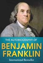 The Autobiography of Benjamin Franklin - The Original Classic Edition ebook by Benjamin Franklin