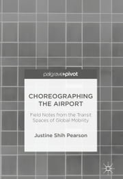 Choreographing the Airport - Field Notes from the Transit Spaces of Global Mobility ebook by Justine Shih Pearson
