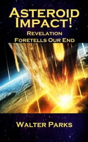 Asteroid Impact! - Revelation Foretells Our End ebook by Walter Parks