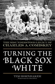 Turning the Black Sox White - The Misunderstood Legacy of Charles A. Comiskey ebook by Tim Hornbaker,Bob Hoie