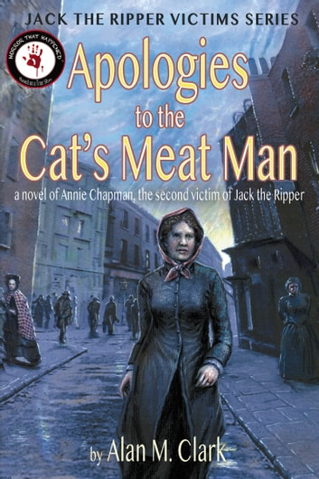 Apologies to the Cat's Meat Man: A Novel of Annie Chapman, the Second Victim of Jack the Ripper ebook by Alan M. Clark