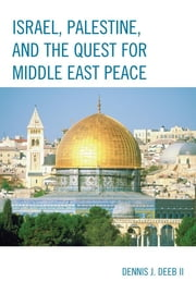 Israel, Palestine, & the Quest for Middle East Peace ebook by Dennis J. Deeb II