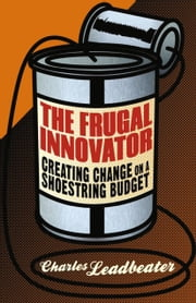 The Frugal Innovator - Creating Change on a Shoestring Budget ebook by C. Leadbeater