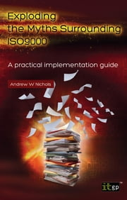 Exploding the Myths Surrounding ISO9000 - A practical implementation guide ebook by Andy Nichols