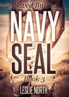 Saved by the Navy SEAL - Owned by the Navy SEAL, #3 ebook by Leslie North