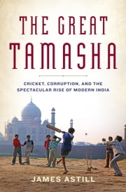The Great Tamasha - Cricket, Corruption, and the Spectacular Rise of Modern India ebook by James Astill