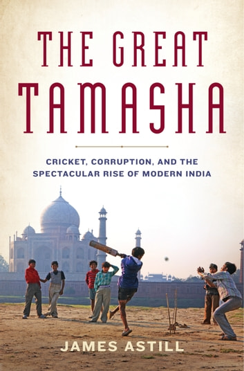 The Great Tamasha - Cricket, Corruption, and the Turbulent Rise of Modern India ebook by James Astill